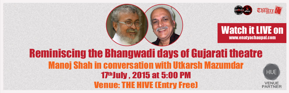 Reminiscing the Bhangwadi days of Gujarati theatre Manoj Shah in conversation with Utkarsh Mazumdar, July 17, 2015